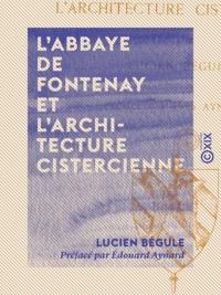 Lucien Bégule et Edouard Aynard - L'Abbaye de Fontenay et l'architecture cistercienne.