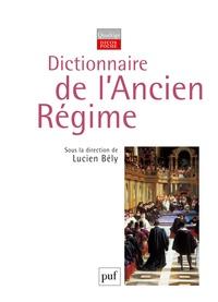Lucien Bély - Dictionnaire de l'Ancien Régime - Royaume de France XVIe-XVIIIe siècle.