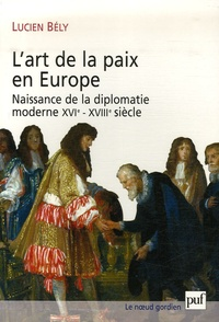 Lucien Bély - L'art de la paix en Europe - Naissance de la diplomatie moderne XVIe-XVIIIe siècle.