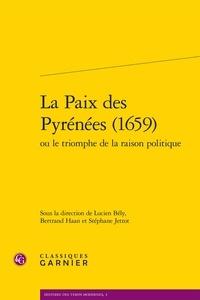 Lucien Bély et Bertrand Haan - La paix des pyrénées (1659) - Ou le triomphe de la raison politique.