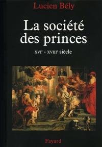 Lucien Bély - La société des princes - XVIe - XVIIIe siècle.
