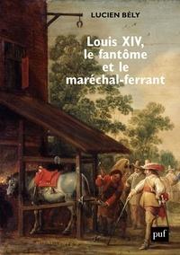 Lucien Bély - Louis XIV, le fantôme et le maréchal-ferrant.