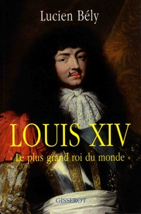 """Lucien Bély - Louis XIV - """"Le plus grand roi du monde""""."""