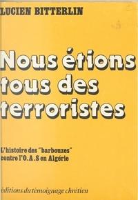 Lucien Bitterlin et Georges Montaron - Nous étions tous des terroristes - L'histoire des barbouzes contre l'O.A.S. en Algérie.