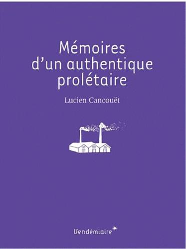 Lucien Cancouët - Mémoires d'un authentique prolétaire.