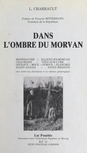 Lucien Charrault et François Mitterrand - Dans l'ombre du Morvan : le canton de Montsauche - Avec 35 illustrations et 6 tableaux généalogiques.