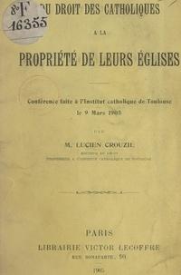 Lucien Crouzil - Du droit des Catholiques à la propriété de leurs églises - Conférence faite à l'Institut catholique de Toulouse, le 9 mars 1905.