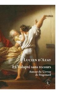 La volupté sans recours- Autour du Verrou de Fragonard - Lucien d' Azay |
