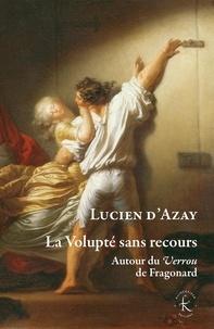 Lucien d' Azay - La volupté sans recours - Autour du Verrou de Fragonard.