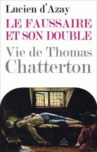 Lucien d' Azay - Le faussaire et son double - Vie de Thomas Chatterton.