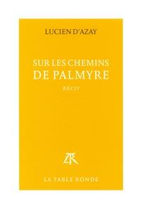 Lucien d' Azay - Sur les chemins de Palmyre.