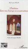 Lucien Daloz - Chrétiens dans une Europe en construction.