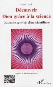 Lucien Daly - Découvrir Dieu grâce à la science - Itinéraire spirituel d'un scientifique.