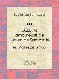 Lucien de Samosate et  Ligaran - L'Oeuvre amoureuse de Lucien de Samosate - Les Maîtres de l'Amour.