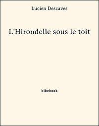 Lucien Descaves - L'Hirondelle sous le toit.