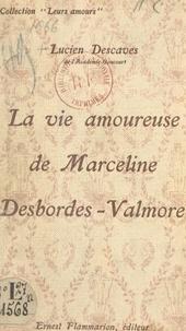 Lucien Descaves - La vie amoureuse de Marceline Desbordes-Valmore.