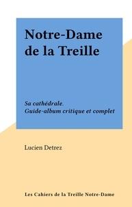 Lucien Detrez - Notre-Dame de la Treille - Sa cathédrale. Guide-album critique et complet.