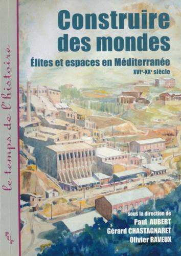 Paul Aubert - Construire des mondes - Elites et espaces en Méditerranée, XVI-XXe siècle.