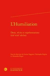 Lucien Faggion et Christophe Regina - L'humiliation - Droit, récits et représentations (XIIe-XXIe siècles).