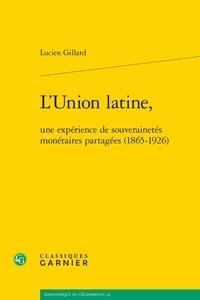 Lucien Gillard - L'Union latine, une expérience de souverainetés monétaires partagées (1865-1926).