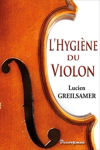 Lucien Greilsamer - L'Hygiène du violon, de l'Alto et du Violoncelle - Conseils pratiques sur l'acquisition, l'entretien, le réglage et la conservation des instruments à archet.