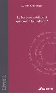 Lucien Guirlinger - Le barbare est-il celui qui croit en la barbarie ?.