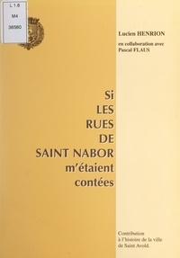 Lucien Henrion et Pascal Flaus - Si les rues de Saint Nabor m'étaient contées - Contribution à l'histoire de la ville de Saint Avold.