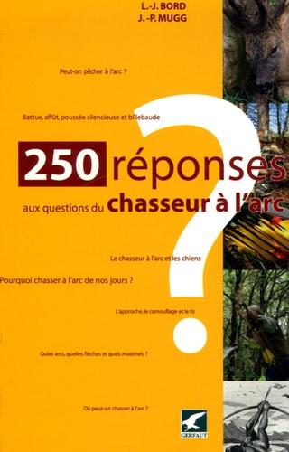 Lucien-Jean Bord et Jean-Pierre Mugg - 250 réponses aux questions d'un chasseur à l'arc.