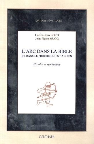 Lucien-Jean Bord et Jean-Pierre Mugg - L'arc dans la Bible et dans le Proche-Orient ancien - Histoire et symbolique.