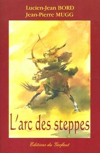 Lucien-Jean Bord et Jean-Pierre Mugg - L'arc des steppes - Etude historique et technique de l'archerie des peuples nomades d'Eurasie.