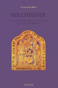 Lucien-Jean Bord - Melchisédek - Formation, histoire et symbolique d'une figure biblique.