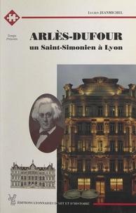 Lucien Jeanmichel et Régis Ladous - Arlès-Dufour - Un Saint-Simonien à Lyon.