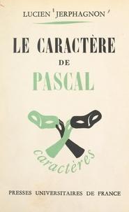 Lucien Jerphagnon et René Le Senne - Le caractère de Pascal - Essai de caractérologie littéraire.