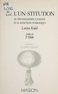 Lucien Kokh - De l'un-stitution - Le psychanalyste, l'enfant et la fonction symbolique.