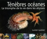 Lucien Laubier - Ténèbres océanes - Le triomphe de la vie dans les abysses.