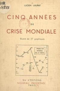 Lucien Laurat - Cinq années de crise mondiale - Illustré de 37 graphiques.