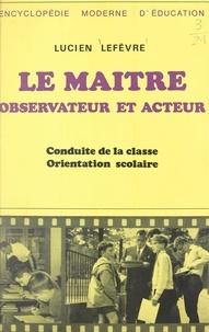 Lucien Lefèvre - Le maître, observateur et acteur - Conduite de la classe, orientation scolaire.