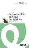 Lucien Mélèse - La psychanalyse au risque de l'épilepsie - Ce qui s'acharne.