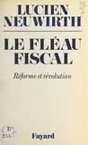 Lucien Neuwirth - Le fléau fiscal - Réforme ou révolution.