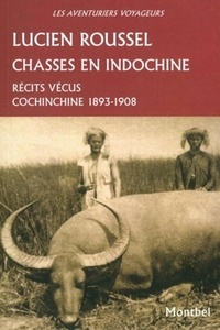 Lucien Roussel - Chasses en Indochine - Récits vécus. Cochinchine 1893-1908..