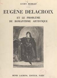 Lucien Rudrauf - Eugène Delacroix et le problème du romantisme artistique - Seize hors-texte.