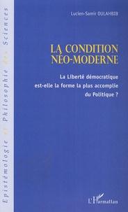 La condition néo-moderne- La liberté économique est-elle la forme la plus accomplie du Politique ? - Lucien-Samir Oulahbib |