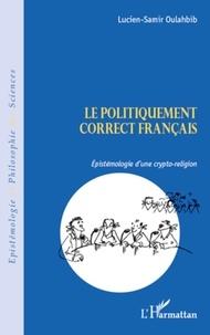 Lucien-Samir Oulahbib - Le politiquement correct français - Espistémologie d'une crypto-religion.