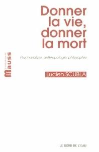 Lucien Scubla - Donner la vie, donner la mort - Psychanalyse, anthropologie, philosophie.