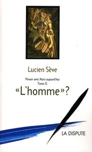 """Lucien Sève - Penser avec Marx aujourd'hui - Tome 2 : """"L'homme"""" ?."""