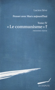 """Lucien Sève - Penser avec Marx aujourd'hui - Tome 4, """"Le communisme"""" ? Première partie."""