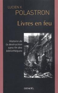 Lucien-X Polastron - Livres en feu - Histoire de la destruction sans fin des bibliothèques.