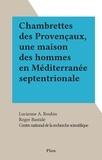 Lucienne A. Roubin et  Centre national de la recherch - Chambrettes des Provençaux, une maison des hommes en Méditerranée septentrionale.