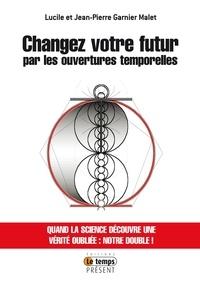 Lucile Garnier Malet et Jean-Pierre Garnier Malet - Changez votre futur par les ouvertures temporelles.