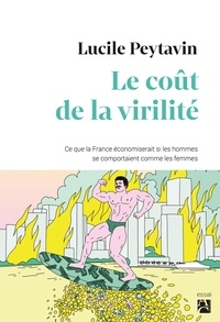 Lucile Peytavin - Le coût de la virilité - Ce que la France économiserait si les hommes se comportaient comme les femmes.